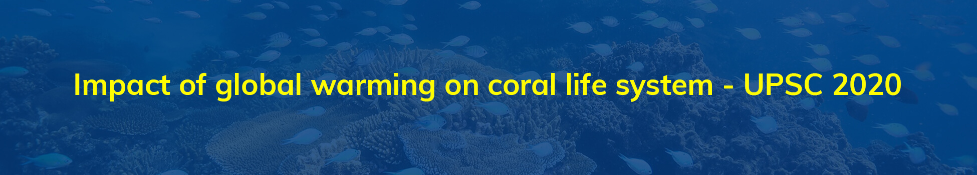 Impact of global warming on coral life system - UPSC 2020